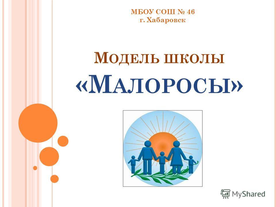 М ОДЕЛЬ ШКОЛЫ «М АЛОРОСЫ » МБОУ СОШ 46 г. Хабаровск
