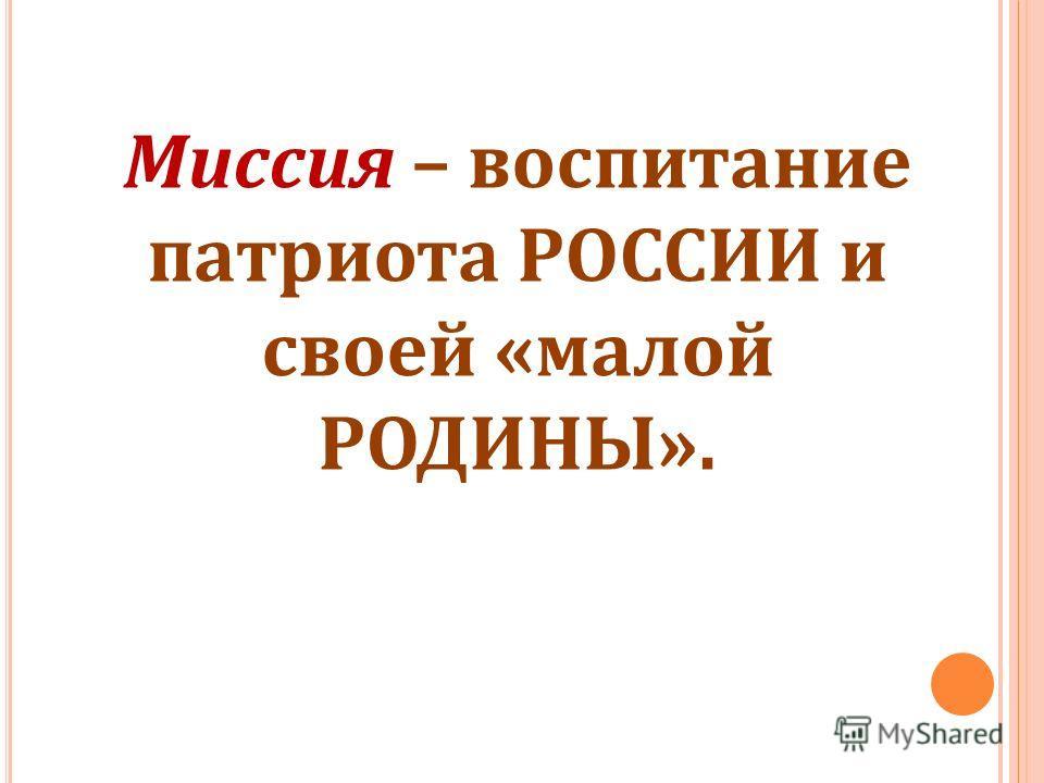 Миссия – воспитание патриота РОССИИ и своей «малой РОДИНЫ».