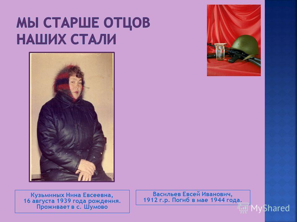 Кузьминых Нина Евсеевна, 16 августа 1939 года рождения. Проживает в с. Шумово Васильев Евсей Иванович, 1912 г.р. Погиб в мае 1944 года.