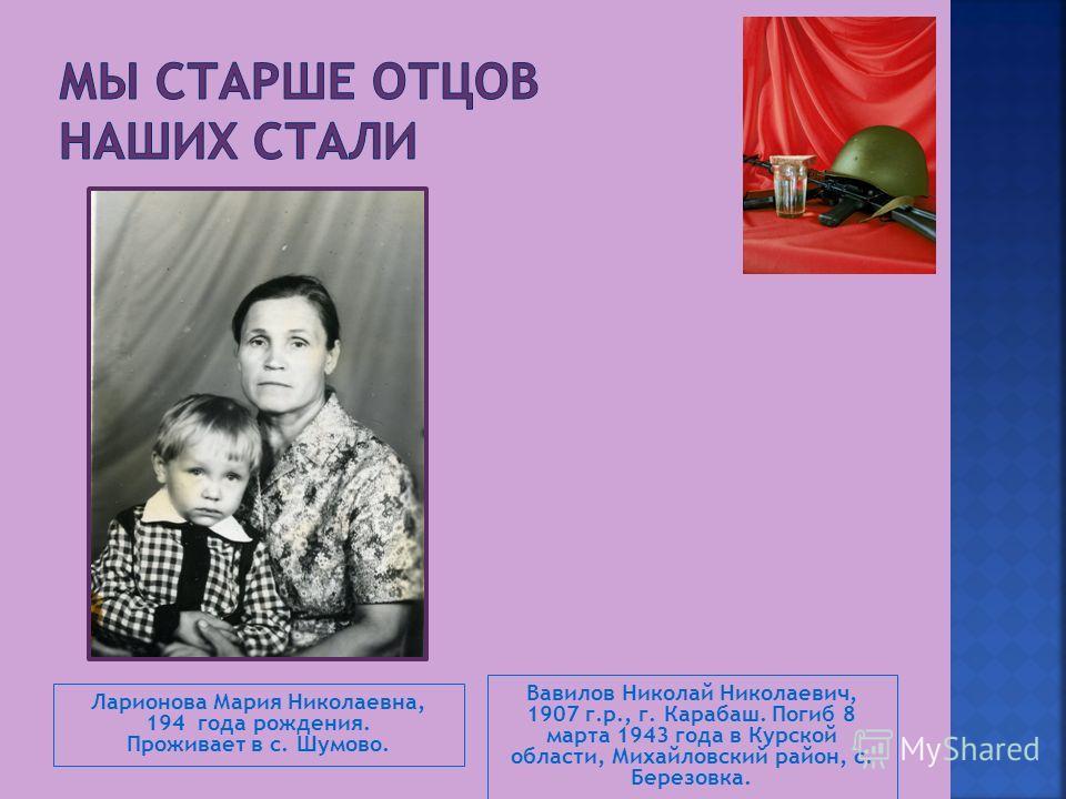 Ларионова Мария Николаевна, 194 года рождения. Проживает в с. Шумово. Вавилов Николай Николаевич, 1907 г.р., г. Карабаш. Погиб 8 марта 1943 года в Курской области, Михайловский район, с. Березовка.