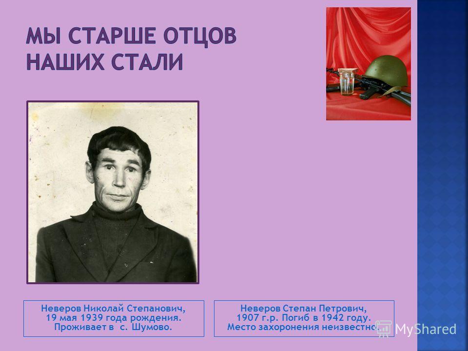 Неверов Николай Степанович, 19 мая 1939 года рождения. Проживает в с. Шумово. Неверов Степан Петрович, 1907 г.р. Погиб в 1942 году. Место захоронения неизвестно.