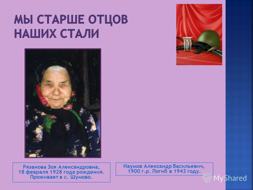 Рязанова Зоя Александровна, 18 февраля 1928 года рождения. Проживает в с. Шумово. Наумов Александр Васильевич, 1900 г.р. Погиб в 1943 году.