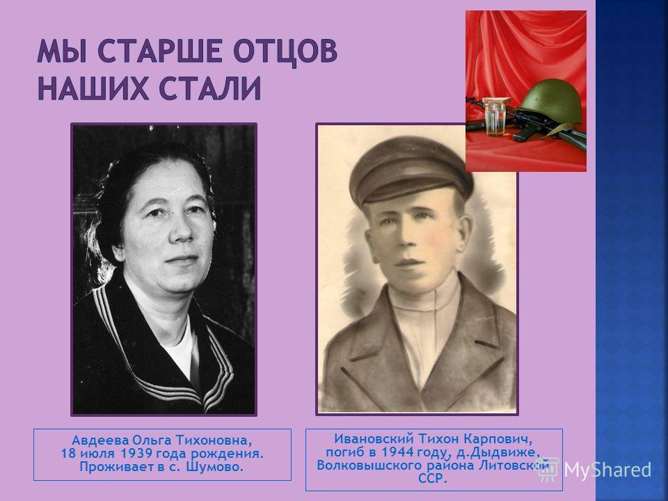 Авдеева Ольга Тихоновна, 18 июля 1939 года рождения. Проживает в с. Шумово. Ивановский Тихон Карпович, погиб в 1944 году, д.Дыдвиже, Волковышского района Литовской ССР.