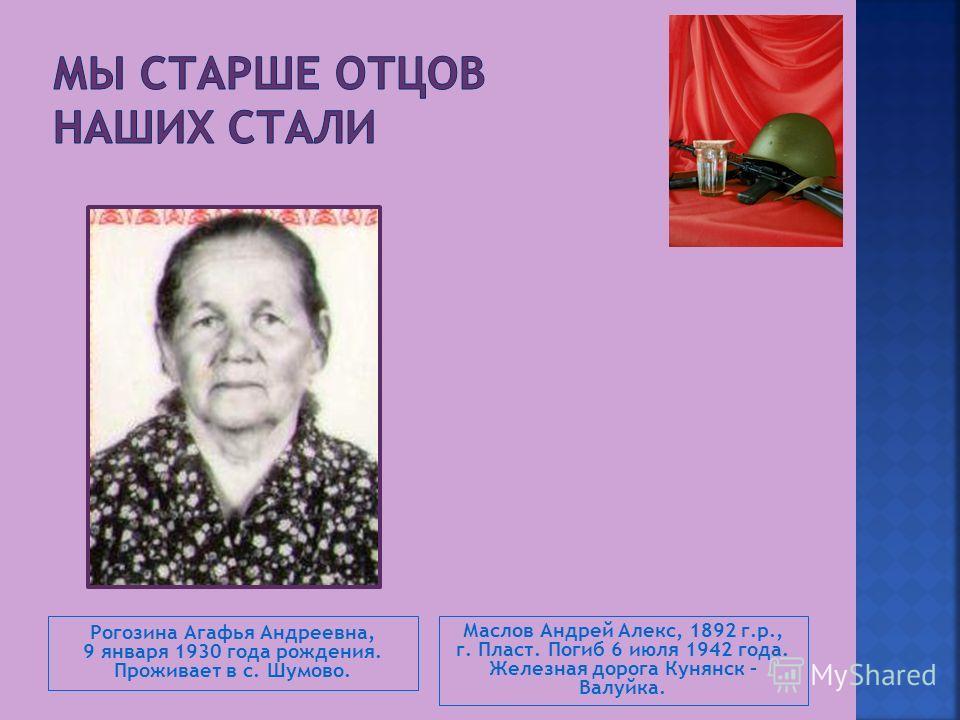 Рогозина Агафья Андреевна, 9 января 1930 года рождения. Проживает в с. Шумово. Маслов Андрей Алекс, 1892 г.р., г. Пласт. Погиб 6 июля 1942 года. Железная дорога Кунянск – Валуйка.