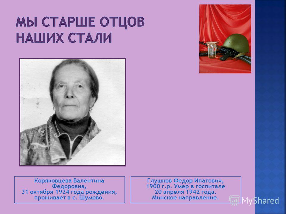 Коряковцева Валентина Федоровна, 31 октября 1924 года рождения, проживает в с. Шумово. Глушков Федор Ипатович, 1900 г.р. Умер в госпитале 20 апреля 1942 года. Минское направление.