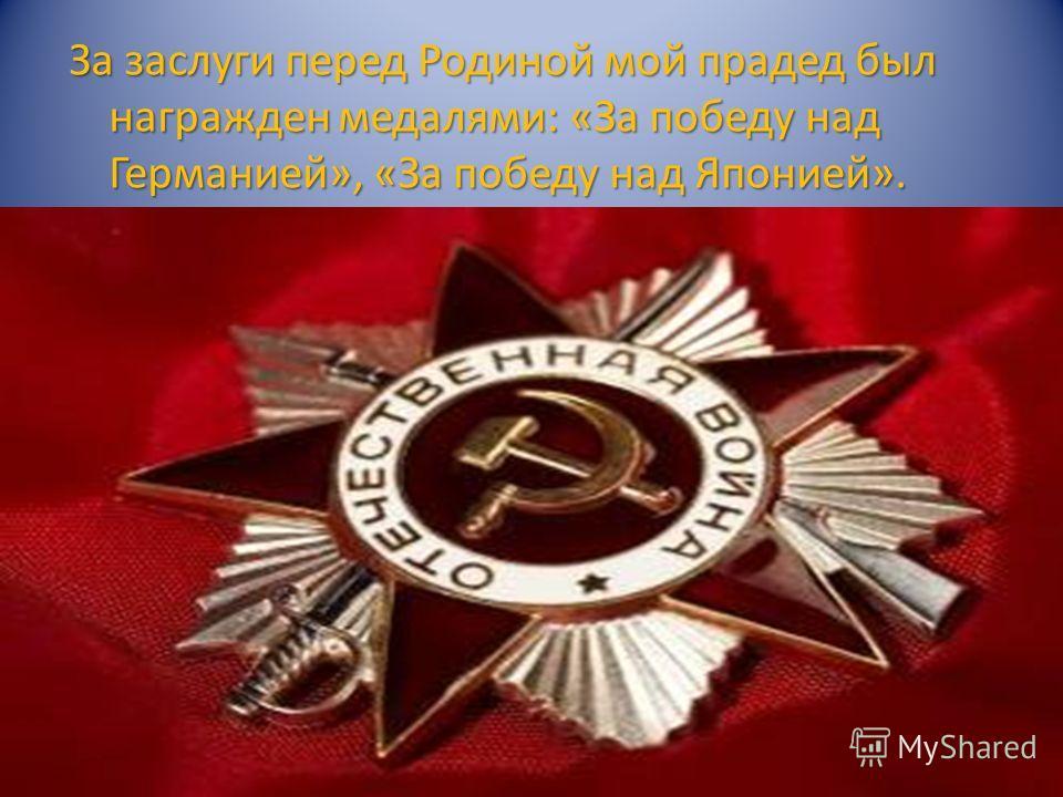 За заслуги перед Родиной мой прадед был награжден медалями: «За победу над Германией», «За победу над Японией».