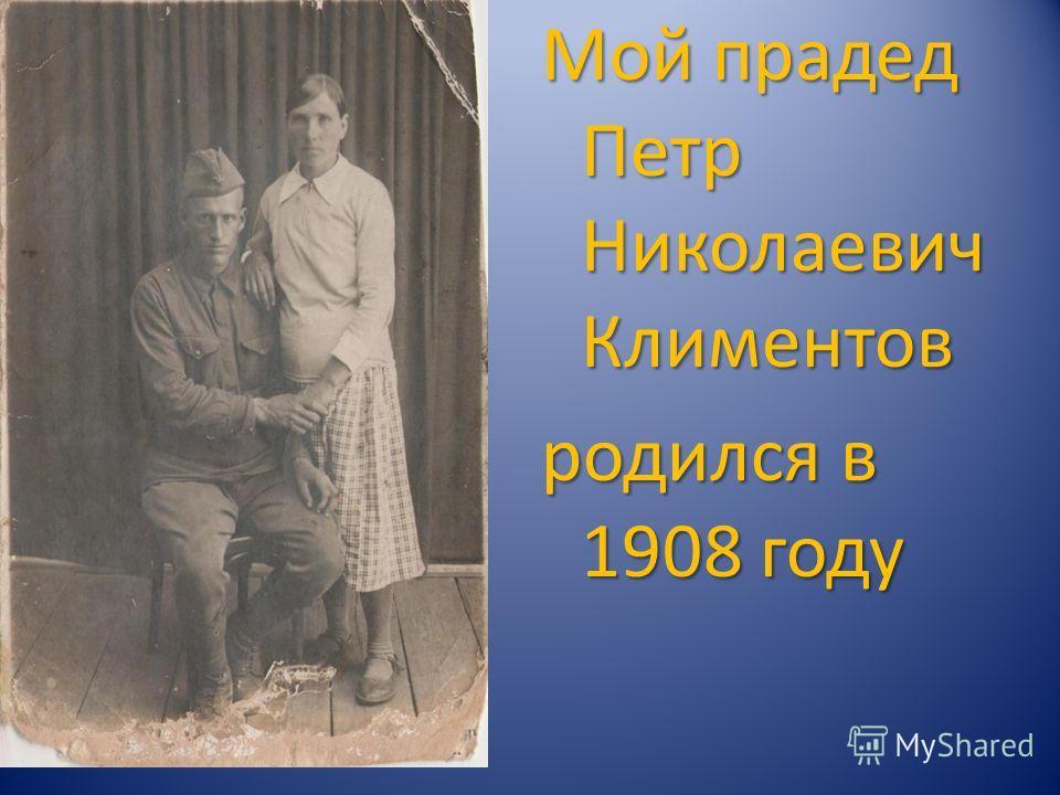 Мой прадед Петр Николаевич Климентов родился в 1908 году
