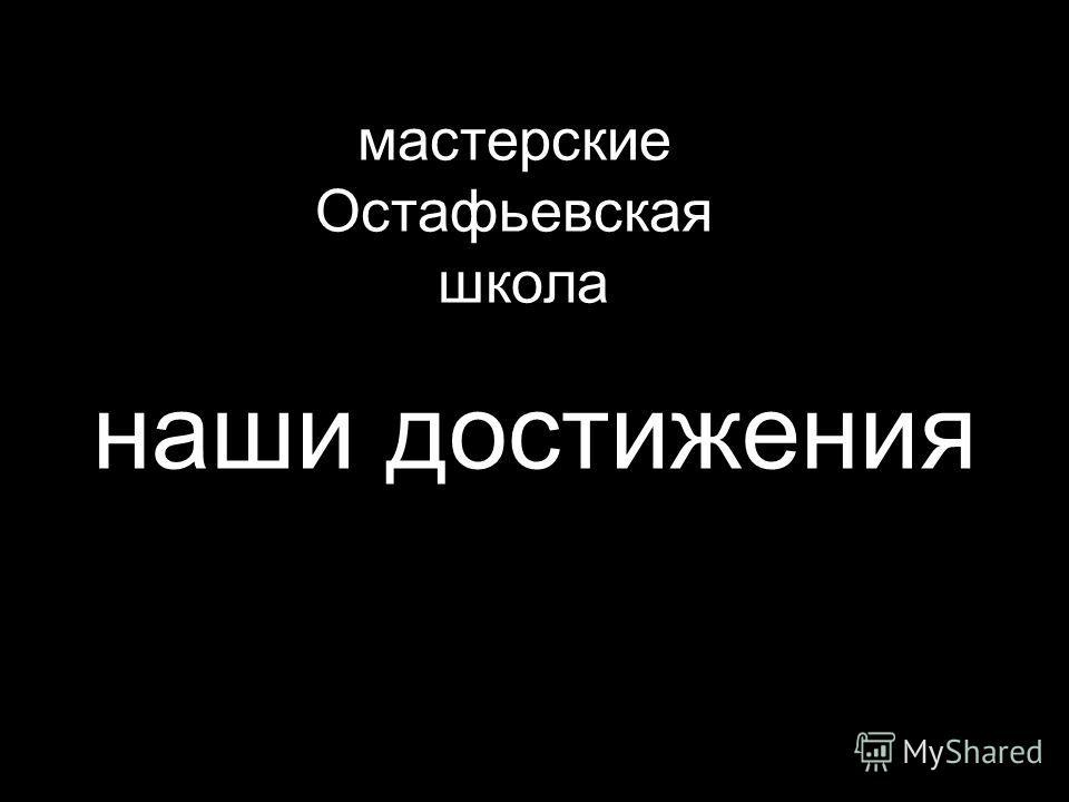 мастерские Остафьевская школа наши достижения