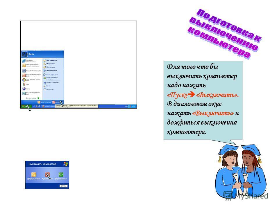 Для того что бы выключить компьютер надо нажать «Пуск» «Выключить». В диалоговом окне нажать «Выключить» и дождаться выключения компьютера.