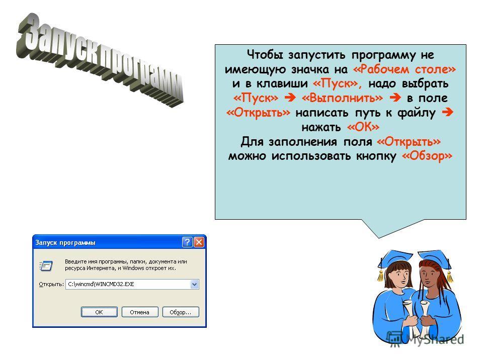 Чтобы запустить программу не имеющую значка на «Рабочем столе» и в клавиши «Пуск», надо выбрать «Пуск» «Выполнить» в поле «Открыть» написать путь к файлу нажать «ОК» Для заполнения поля «Открыть» можно использовать кнопку «Обзор»