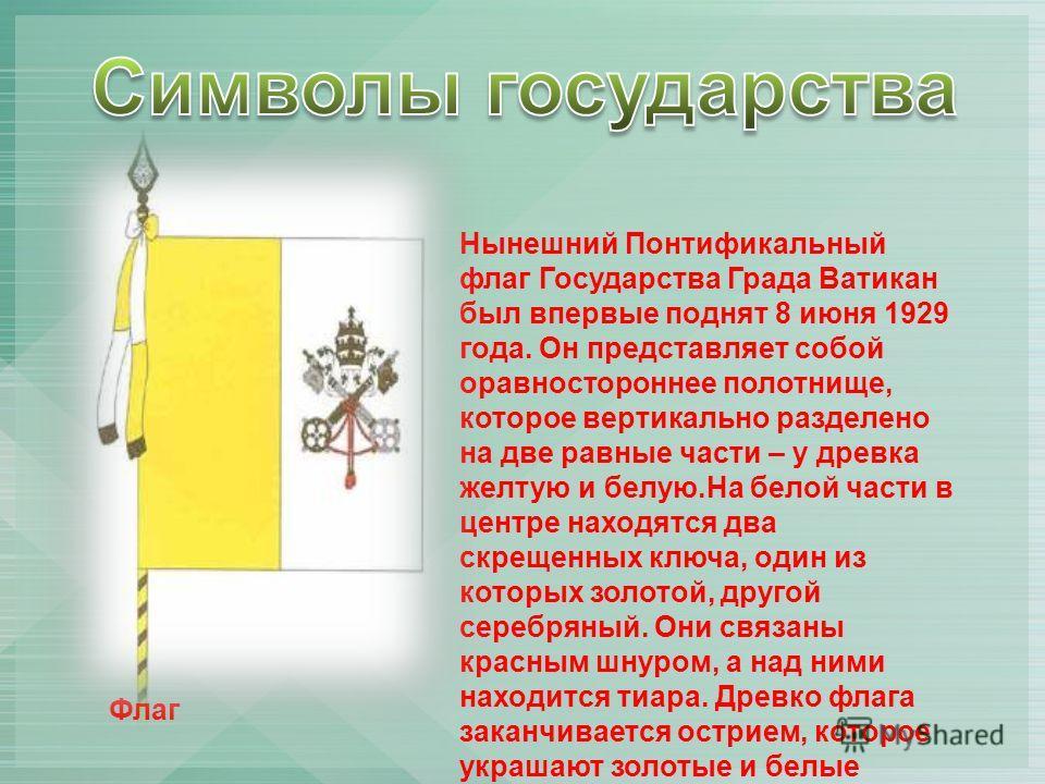Флаг Нынешний Понтификальный флаг Государства Града Ватикан был впервые поднят 8 июня 1929 года. Он представляет собой оравностороннее полотнище, которое вертикально разделено на две равные части – у древка желтую и белую.На белой части в центре нахо