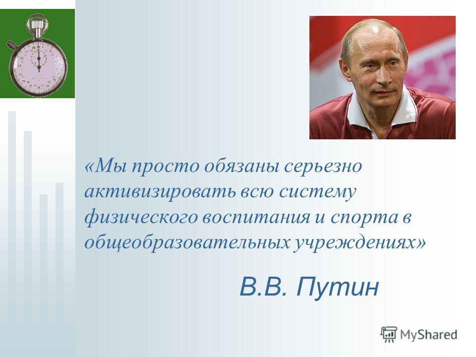 «Мы просто обязаны серьезно активизировать всю систему физического воспитания и спорта в общеобразовательных учреждениях» В.В. Путин