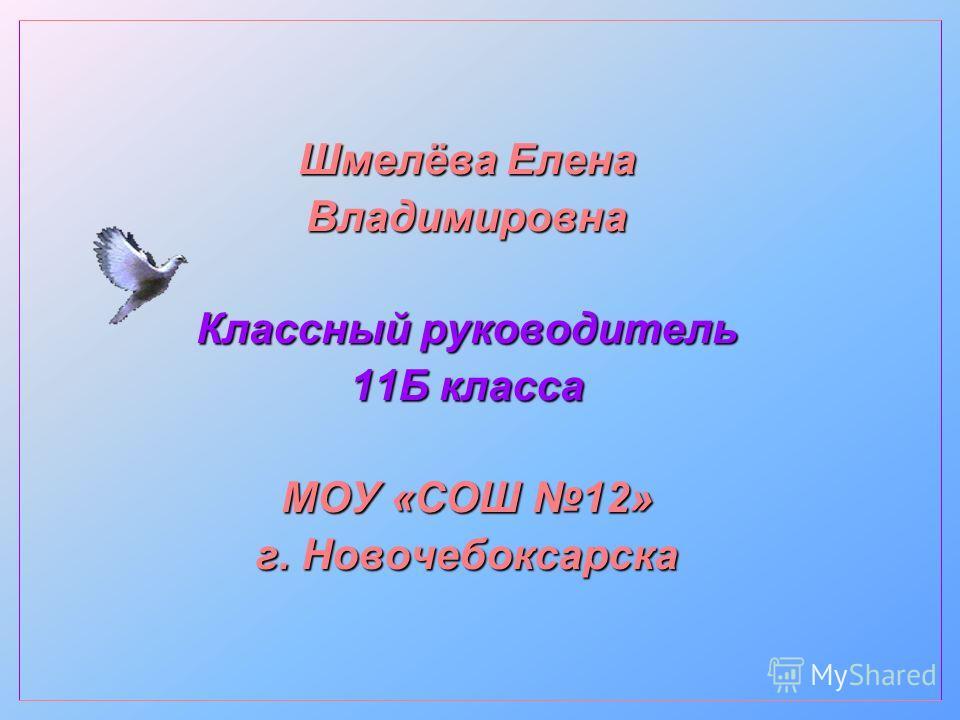 Шмелёва Елена Владимировна Классный руководитель 11Б класса МОУ «СОШ 12» г. Новочебоксарска