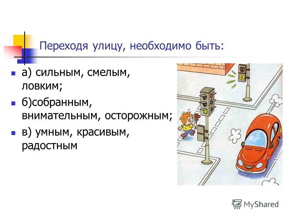 Переходя улицу, необходимо быть: а) сильным, смелым, ловким; б)собранным, внимательным, осторожным; в) умным, красивым, радостным