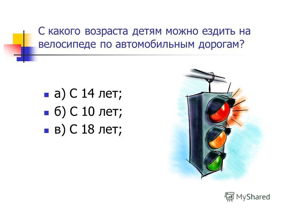 С какого возраста детям можно ездить на велосипеде по автомобильным дорогам? а) С 14 лет; б) С 10 лет; в) С 18 лет;