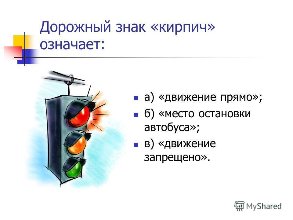 Дорожный знак «кирпич» означает: а) «движение прямо»; б) «место остановки автобуса»; в) «движение запрещено».