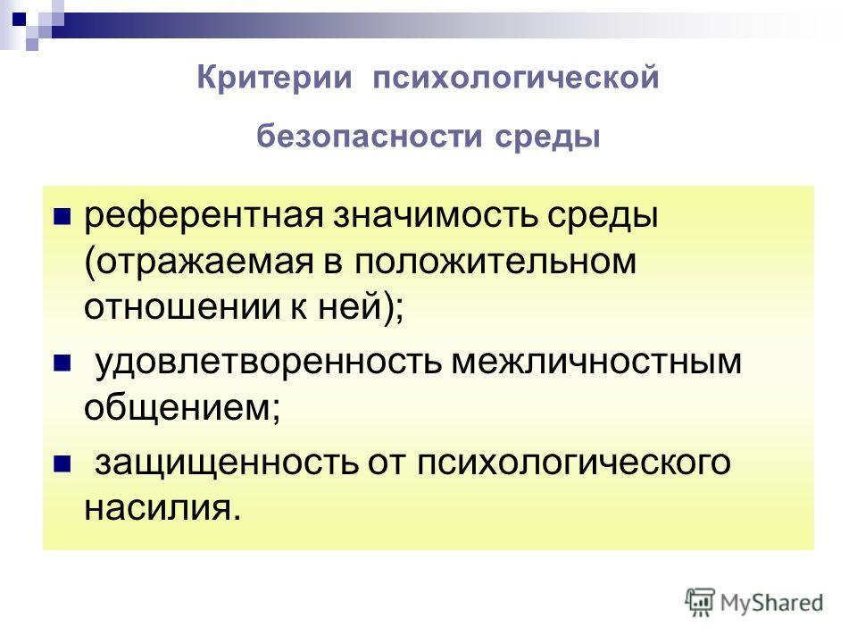 Критерии психологической безопасности среды референтная значимость среды (отражаемая в положительном отношении к ней); удовлетворенность межличностным общением; защищенность от психологического насилия.