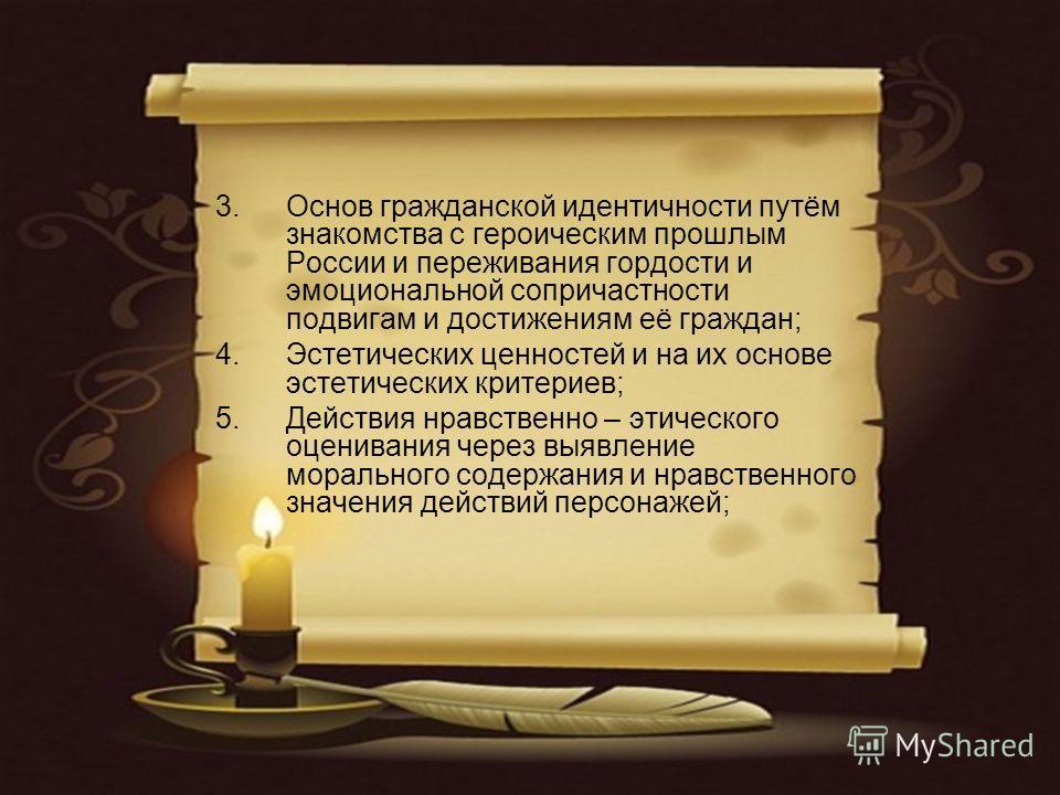 3.Основ гражданской идентичности путём знакомства с героическим прошлым России и переживания гордости и эмоциональной сопричастности подвигам и достижениям её граждан; 4.Эстетических ценностей и на их основе эстетических критериев; 5.Действия нравств
