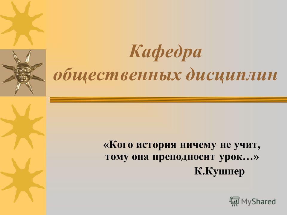 Кафедра общественных дисциплин «Кого история ничему не учит, тому она преподносит урок…» К.Кушнер