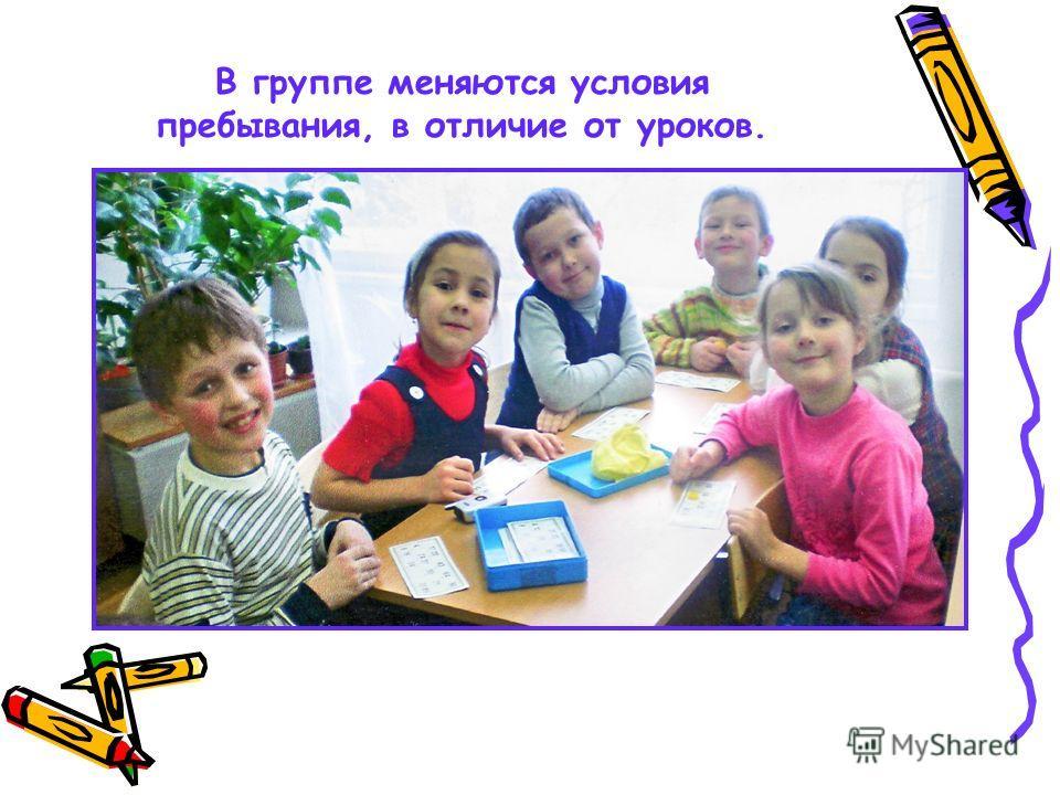 В группе меняются условия пребывания, в отличие от уроков.