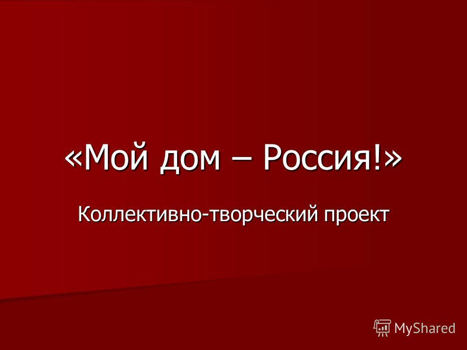 «Мой дом – Россия!» Коллективно-творческий проект