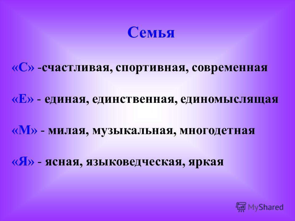 Семья «С» -счастливая, спортивная, современная «Е» - единая, единственная, единомыслящая «М» - милая, музыкальная, многодетная «Я» - ясная, языковедческая, яркая