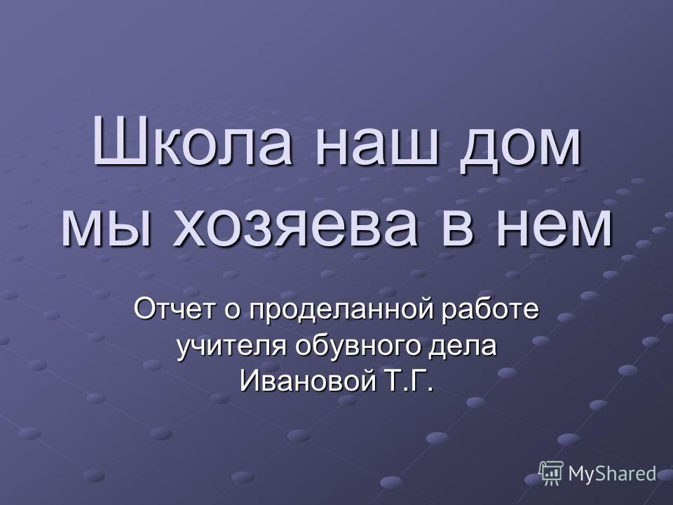 Школа наш дом мы хозяева в нем Отчет о проделанной работе учителя обувного дела Ивановой Т.Г.