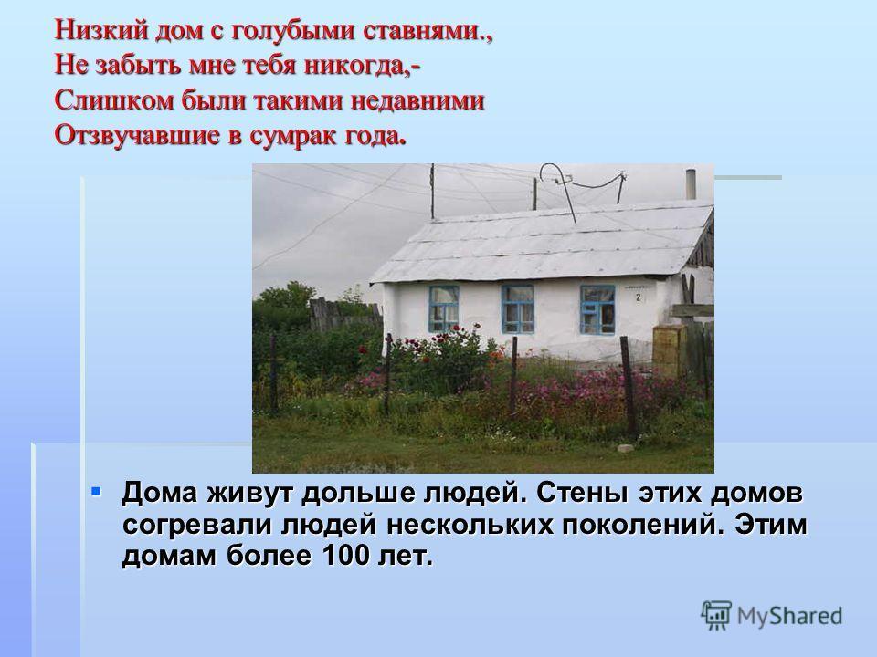 Низкий дом с голубыми ставнями., Не забыть мне тебя никогда,- Слишком были такими недавними Отзвучавшие в сумрак года. Дома живут дольше людей. Стены этих домов согревали людей нескольких поколений. Этим домам более 100 лет.