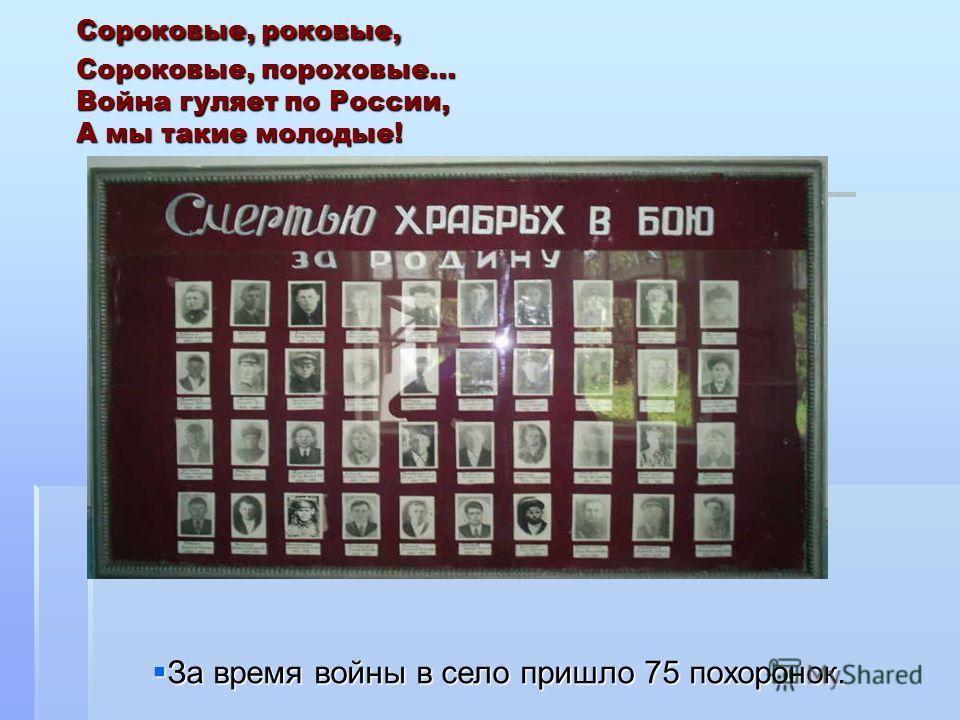 Сороковые, роковые, Сороковые, пороховые… Война гуляет по России, А мы такие молодые! За время войны в село пришло 75 похоронок. За время войны в село пришло 75 похоронок.