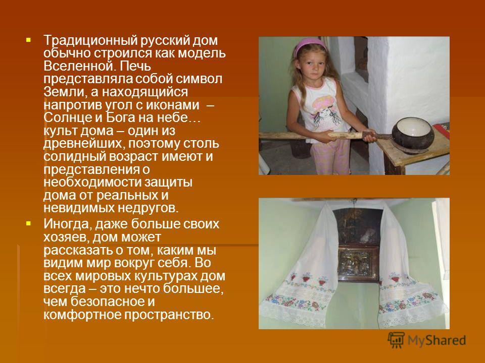 Традиционный русский дом обычно строился как модель Вселенной. Печь представляла собой символ Земли, а находящийся напротив угол с иконами – Солнце и Бога на небе… культ дома – один из древнейших, поэтому столь солидный возраст имеют и представления