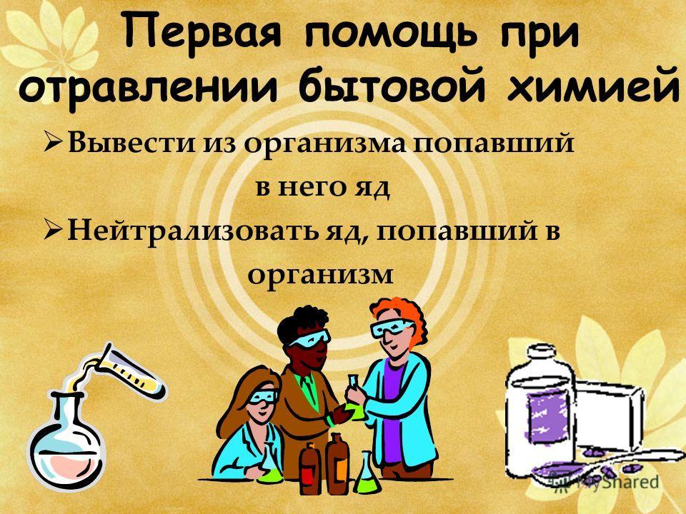 Первая помощь при отравлении бытовой химией Вывести из организма попавший в него яд Нейтрализовать яд, попавший в организм