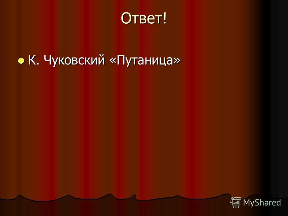 Ответ! К. Чуковский «Путаница» К. Чуковский «Путаница»