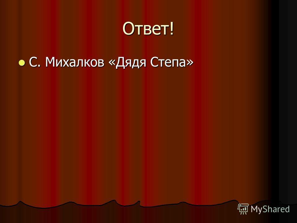 Ответ! С. Михалков «Дядя Степа» С. Михалков «Дядя Степа»