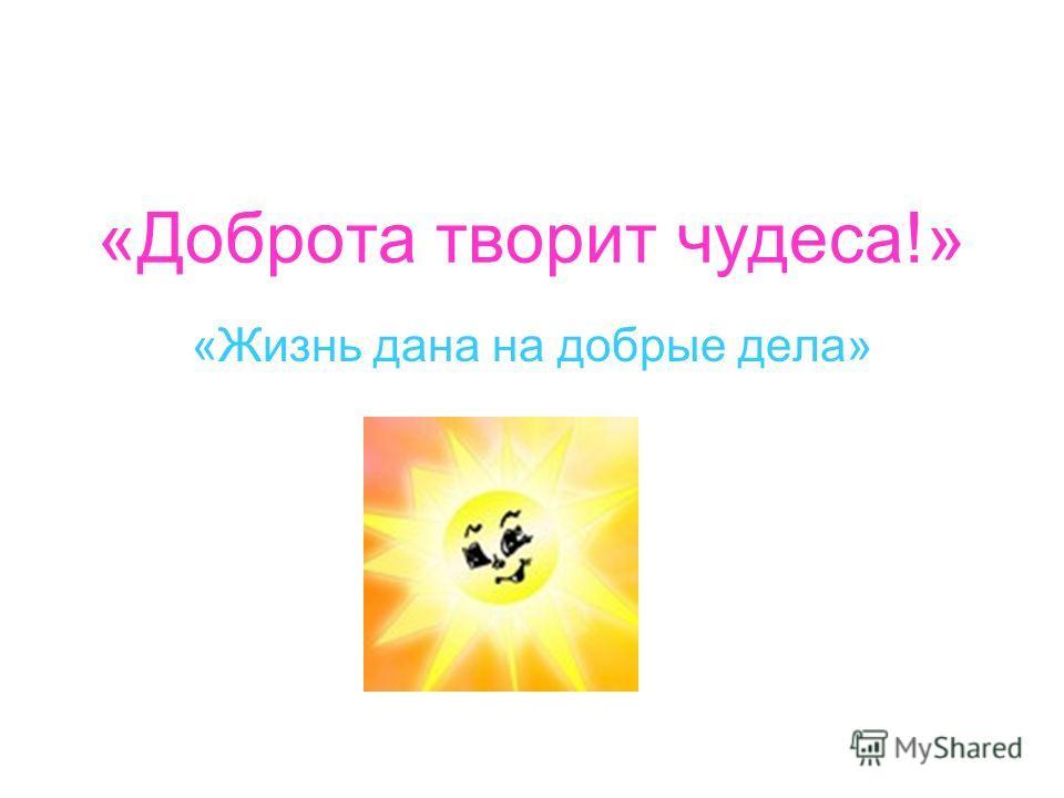 «Доброта творит чудеса!» «Жизнь дана на добрые дела»