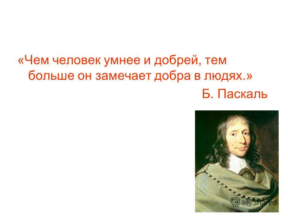«Чем человек умнее и добрей, тем больше он замечает добра в людях.» Б. Паскаль