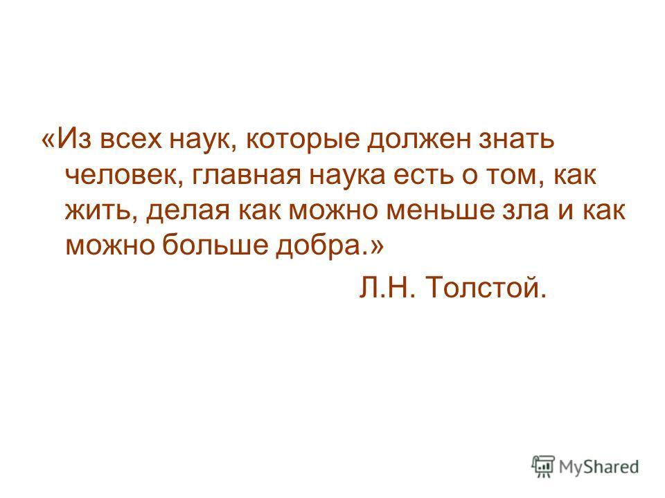 «Из всех наук, которые должен знать человек, главная наука есть о том, как жить, делая как можно меньше зла и как можно больше добра.» Л.Н. Толстой.