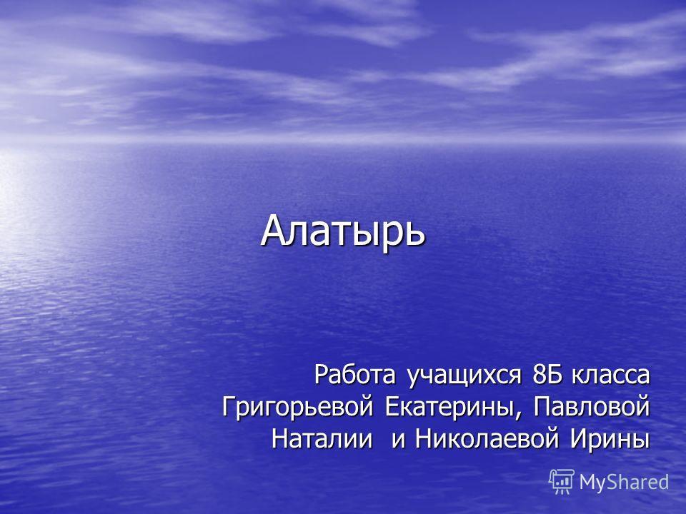 Алатырь Работа учащихся 8Б класса Григорьевой Екатерины, Павловой Наталии и Николаевой Ирины