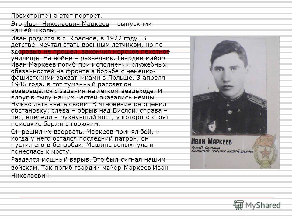 Посмотрите на этот портрет. Это Иван Николаевич Маркеев – выпускник нашей школы. Иван родился в с. Красное, в 1922 году. В детстве мечтал стать военным летчиком, но по здоровью не прошел, закончил морское пехотное училище. На войне – разведчик. Гвард