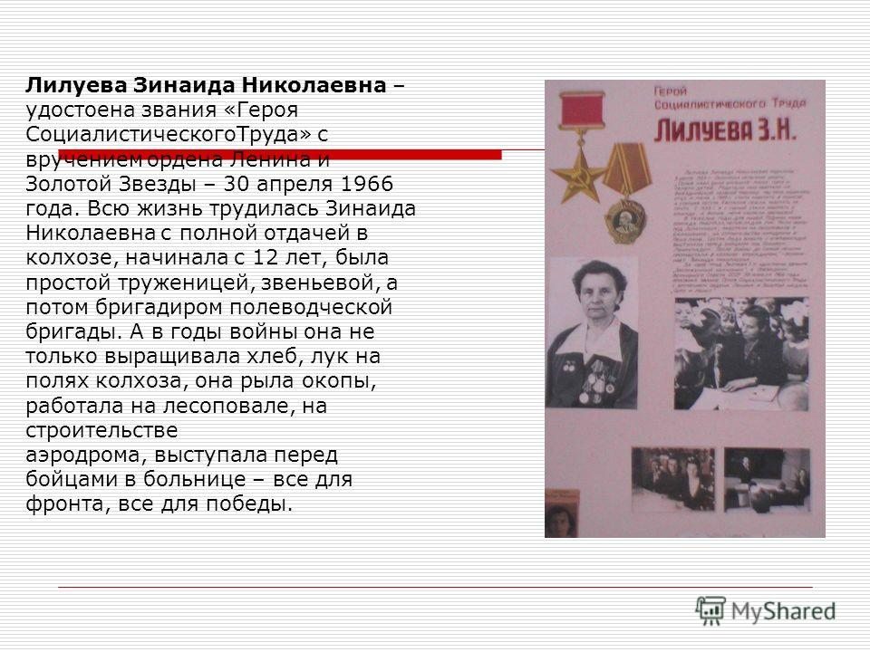 Лилуева Зинаида Николаевна – удостоена звания «Героя СоциалистическогоТруда» с вручением ордена Ленина и Золотой Звезды – 30 апреля 1966 года. Всю жизнь трудилась Зинаида Николаевна с полной отдачей в колхозе, начинала с 12 лет, была простой тружениц