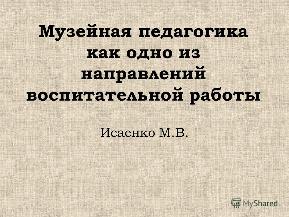 Музейная педагогика как одно из направлений воспитательной работы Исаенко М.В.