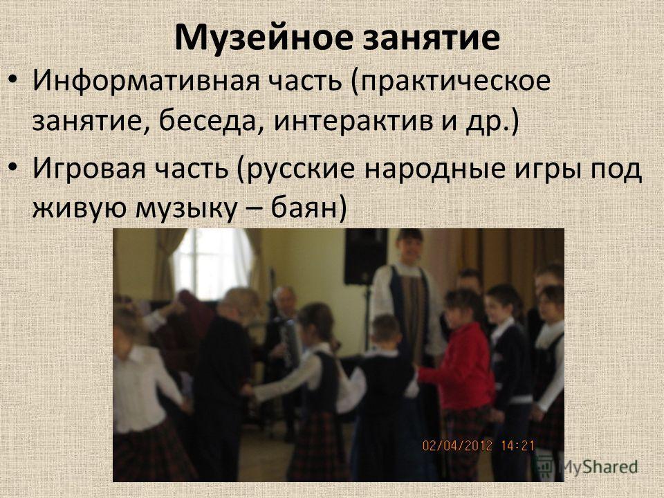 Музейное занятие Информативная часть (практическое занятие, беседа, интерактив и др.) Игровая часть (русские народные игры под живую музыку – баян)