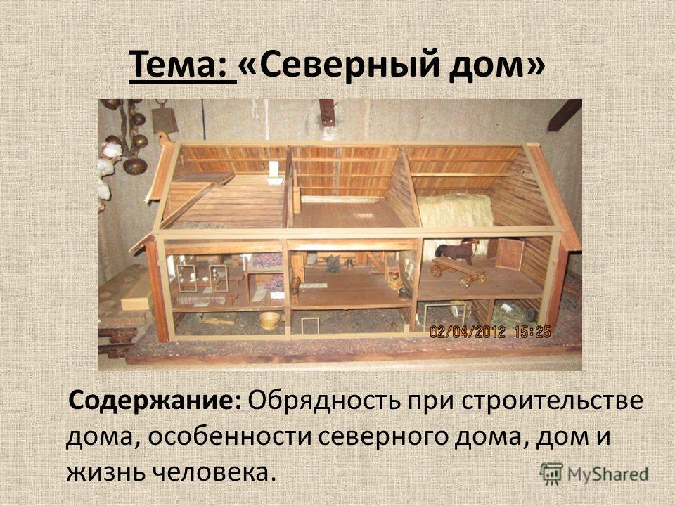 Тема: «Северный дом» Содержание: Обрядность при строительстве дома, особенности северного дома, дом и жизнь человека.