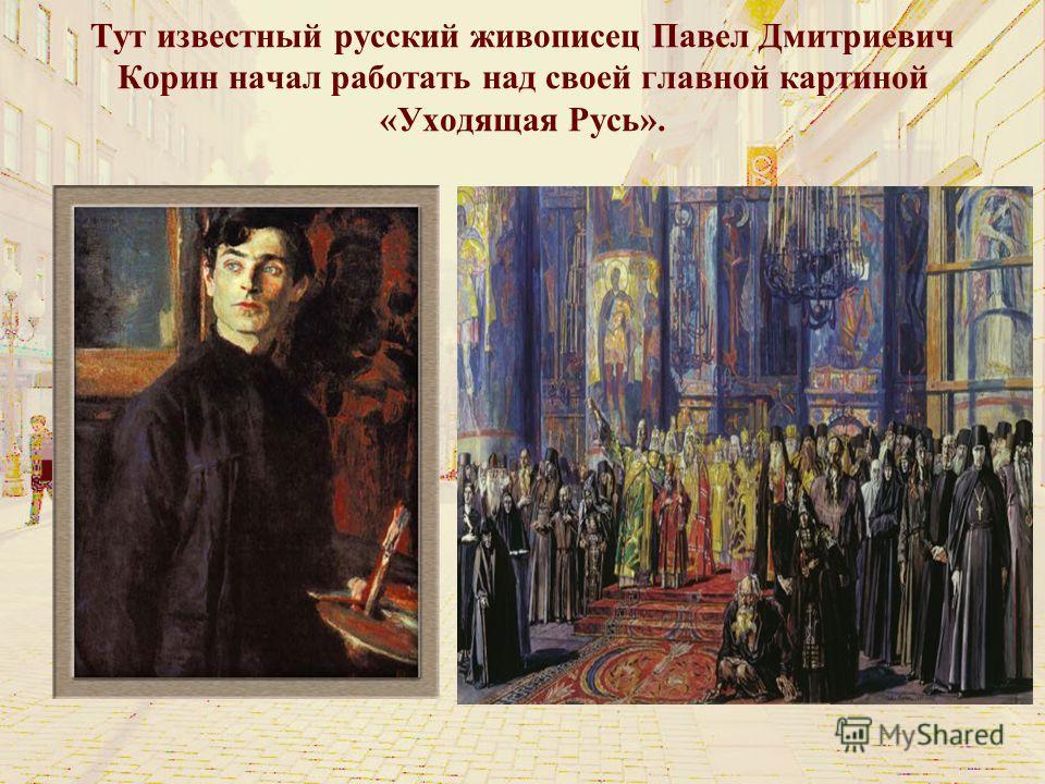Тут известный русский живописец Павел Дмитриевич Корин начал работать над своей главной картиной «Уходящая Русь».