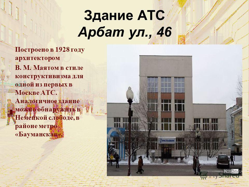 Здание АТС Арбат ул., 46 Построено в 1928 году архитектором В. М. Маятом в стиле конструктивизма для одной из первых в Москве АТС. Аналогичное здание можно обнаружить в Немецкой слободе, в районе метро «Бауманская».