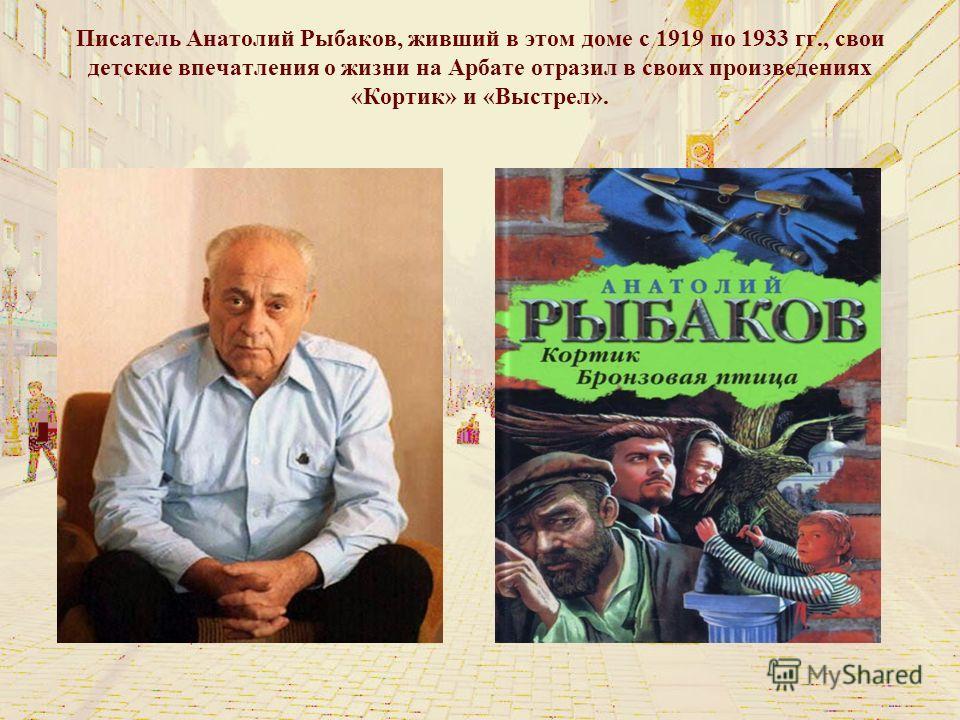 Писатель Анатолий Рыбаков, живший в этом доме с 1919 по 1933 гг., свои детские впечатления о жизни на Арбате отразил в своих произведениях «Кортик» и «Выстрел».