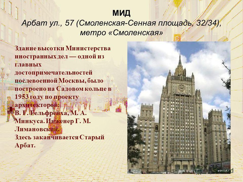 МИД Арбат ул., 57 (Смоленская-Сенная площадь, 32/34), метро «Смоленская» Здание высотки Министерства иностранных дел одной из главных достопримечательностей послевоенной Москвы, было построено на Садовом кольце в 1953 году по проекту архитекторов: В.