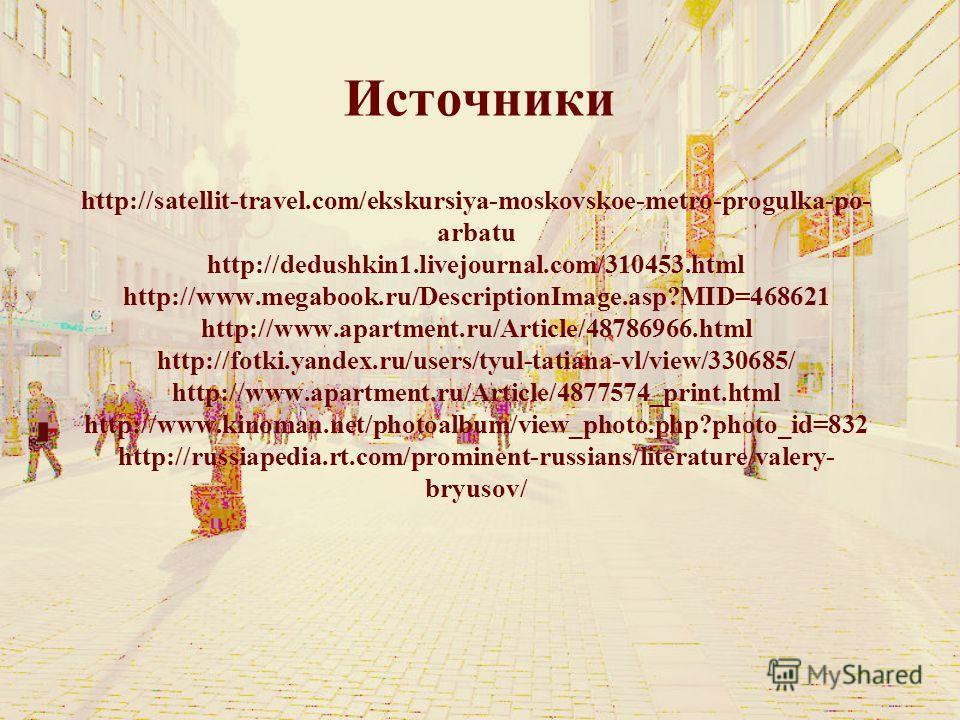 Источники http://satellit-travel.com/ekskursiya-moskovskoe-metro-progulka-po- arbatu http://dedushkin1.livejournal.com/310453.html http://www.megabook.ru/DescriptionImage.asp?MID=468621 http://www.apartment.ru/Article/48786966.html http://fotki.yande