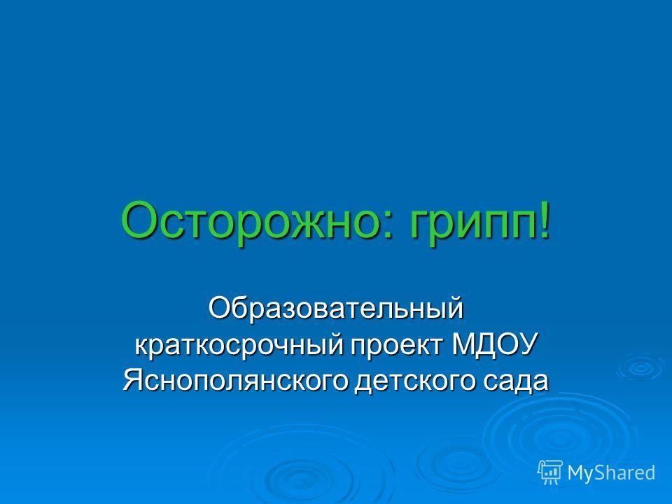 Осторожно: грипп! Образовательный краткосрочный проект МДОУ Яснополянского детского сада
