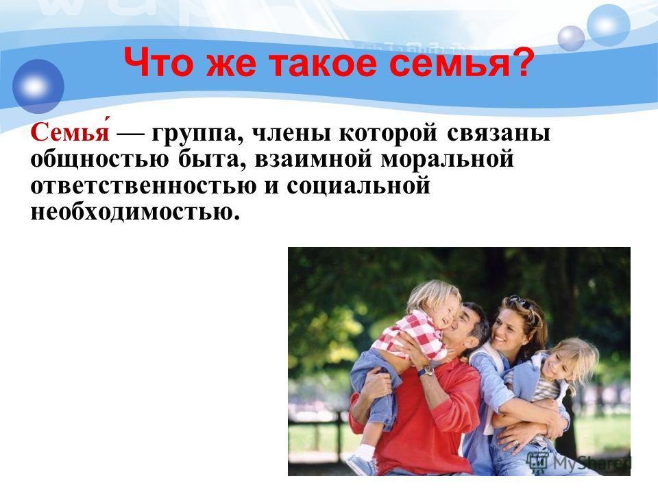Что же такое семья? Семья́ группа, члены которой связаны общностью быта, взаимной моральной ответственностью и социальной необходимостью.