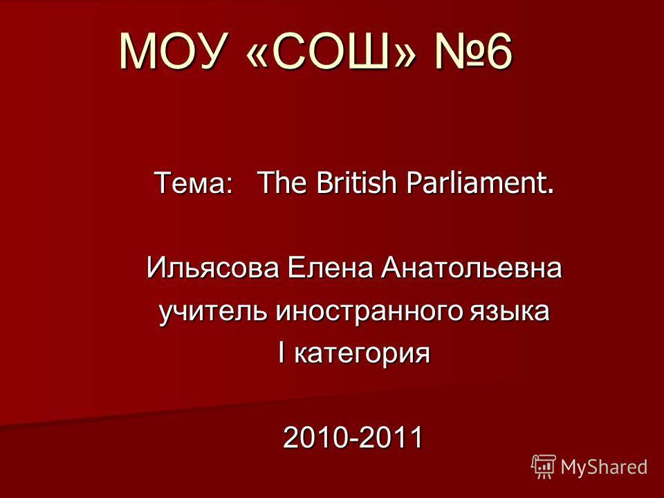 Тема: The British Parliament. Ильясова Елена Анатольевна учитель иностранного языка I категория 2010-2011 МОУ «СОШ» 6